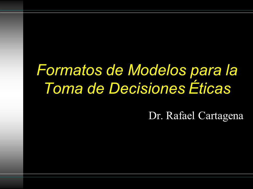 Formatos de Modelos para la Toma de Decisiones Éticas Dr. Rafael Cartagena