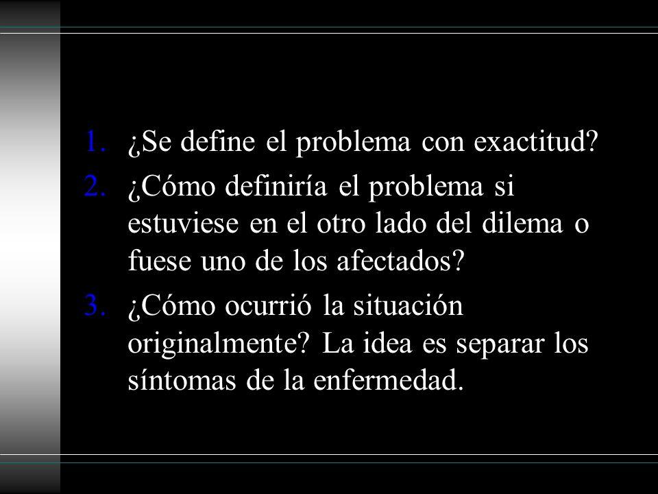 1.¿Se define el problema con exactitud? 2.¿Cómo definiría el problema si estuviese en el otro lado del dilema o fuese uno de los afectados? 3.¿Cómo oc
