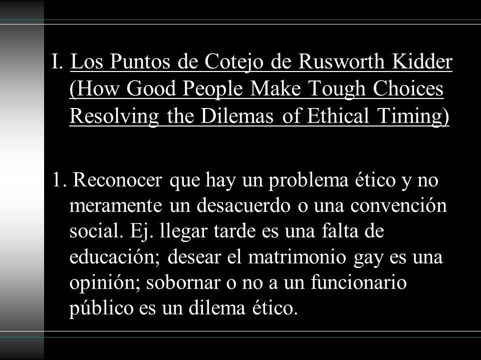 I. Los Puntos de Cotejo de Rusworth Kidder (How Good People Make Tough Choices Resolving the Dilemas of Ethical Timing) 1. Reconocer que hay un proble