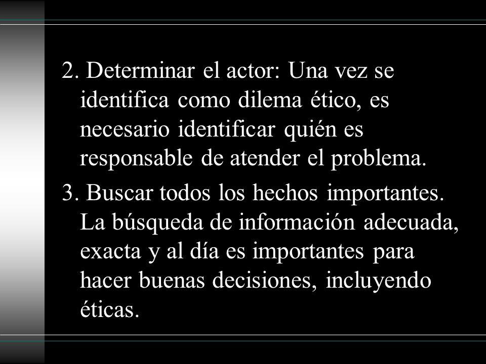 2. Determinar el actor: Una vez se identifica como dilema ético, es necesario identificar quién es responsable de atender el problema. 3. Buscar todos