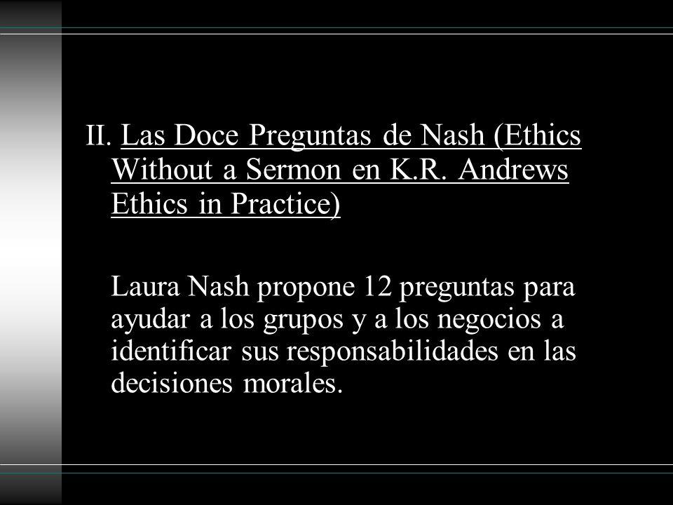 II. Las Doce Preguntas de Nash (Ethics Without a Sermon en K.R. Andrews Ethics in Practice) Laura Nash propone 12 preguntas para ayudar a los grupos y