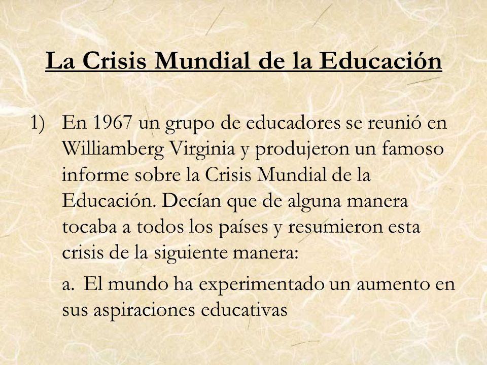 La Crisis Mundial de la Educación 1)En 1967 un grupo de educadores se reunió en Williamberg Virginia y produjeron un famoso informe sobre la Crisis Mu