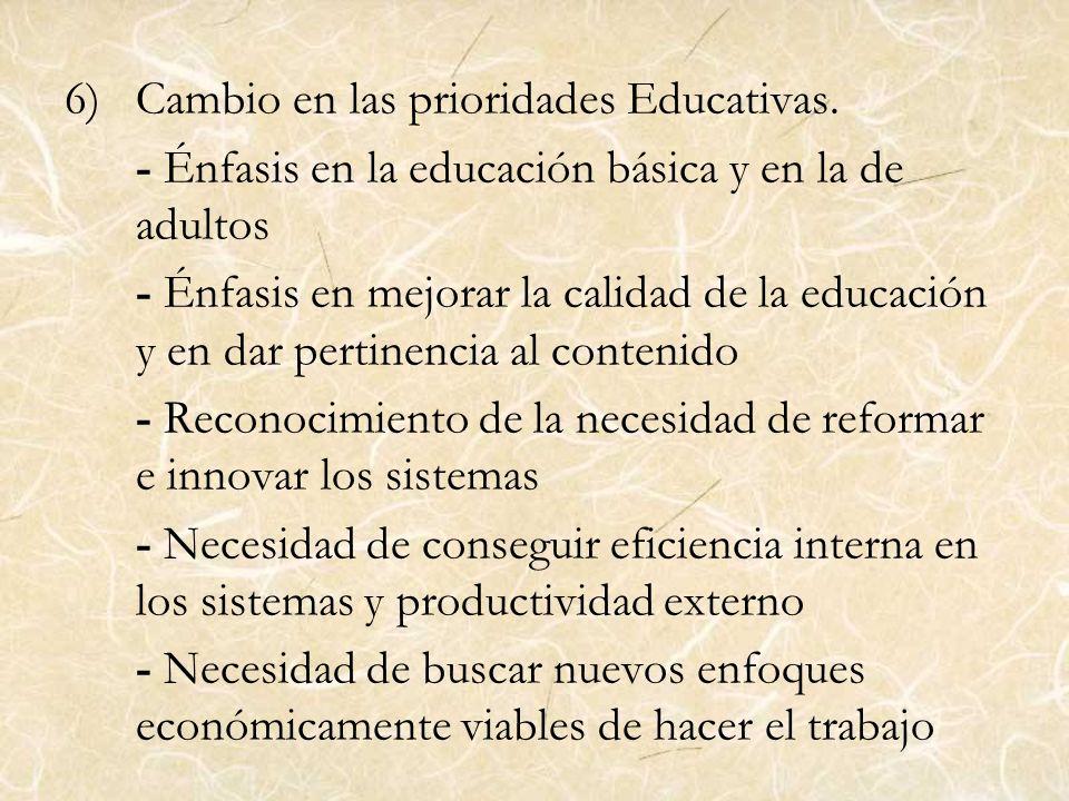 6)Cambio en las prioridades Educativas. - Énfasis en la educación básica y en la de adultos - Énfasis en mejorar la calidad de la educación y en dar p