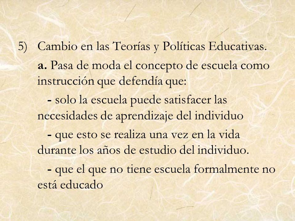 5)Cambio en las Teorías y Políticas Educativas. a. Pasa de moda el concepto de escuela como instrucción que defendía que: - solo la escuela puede sati