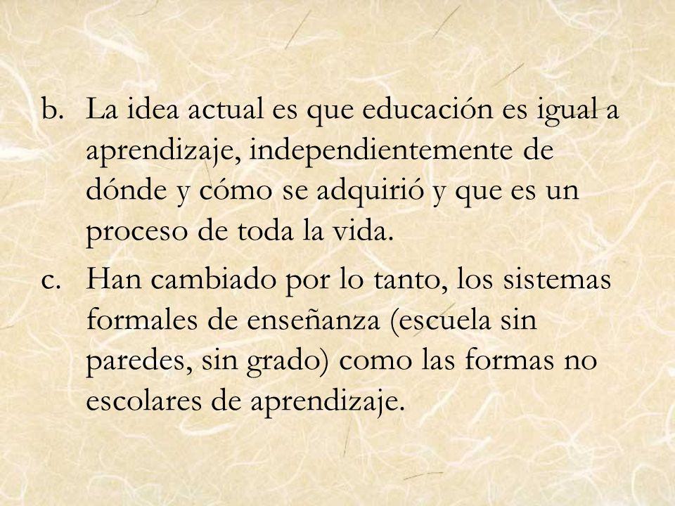 b.La idea actual es que educación es igual a aprendizaje, independientemente de dónde y cómo se adquirió y que es un proceso de toda la vida. c.Han ca