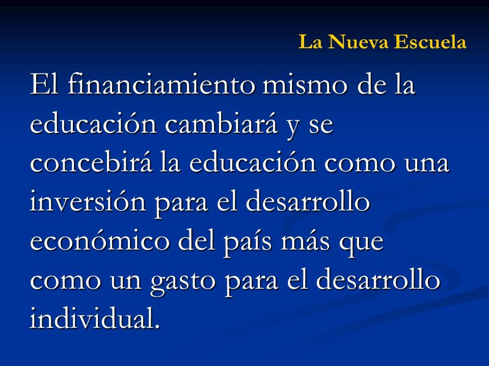 El financiamiento mismo de la educación cambiará y se concebirá la educación como una inversión para el desarrollo económico del país más que como un