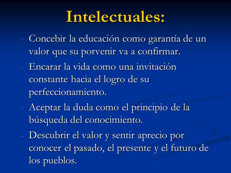 Intelectuales: - Concebir la educación como garantía de un valor que su porvenir va a confirmar. - Encarar la vida como una invitación constante hacia