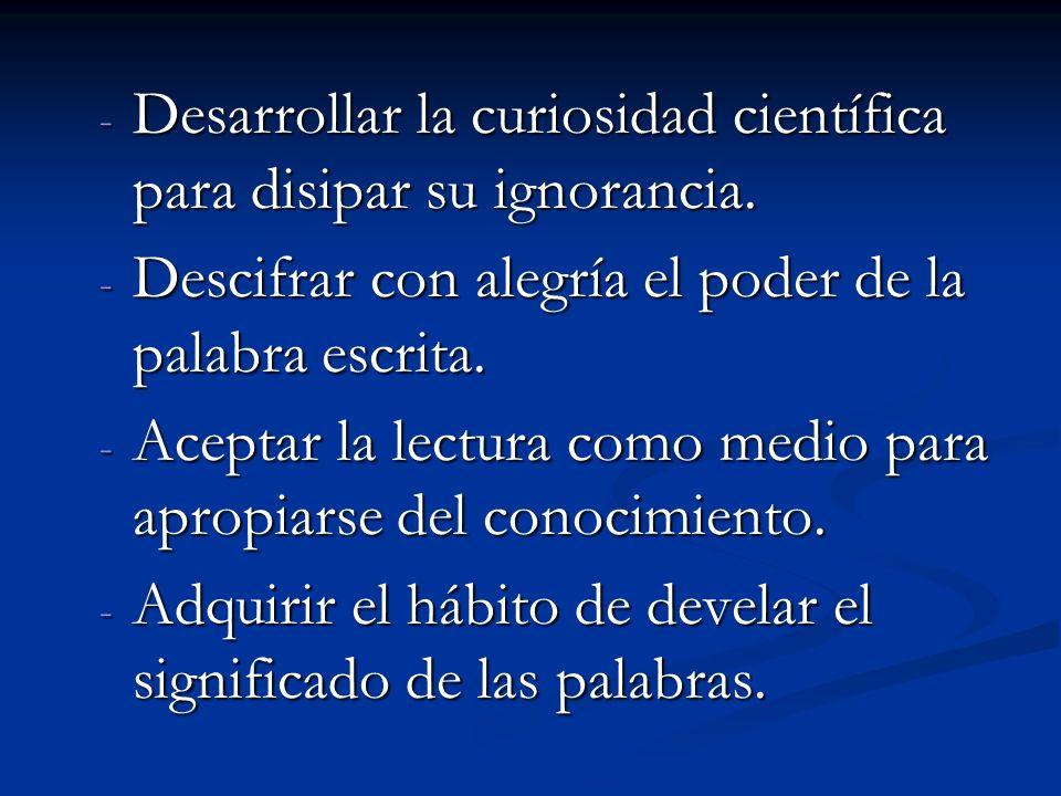 - Desarrollar la curiosidad científica para disipar su ignorancia. - Descifrar con alegría el poder de la palabra escrita. - Aceptar la lectura como m
