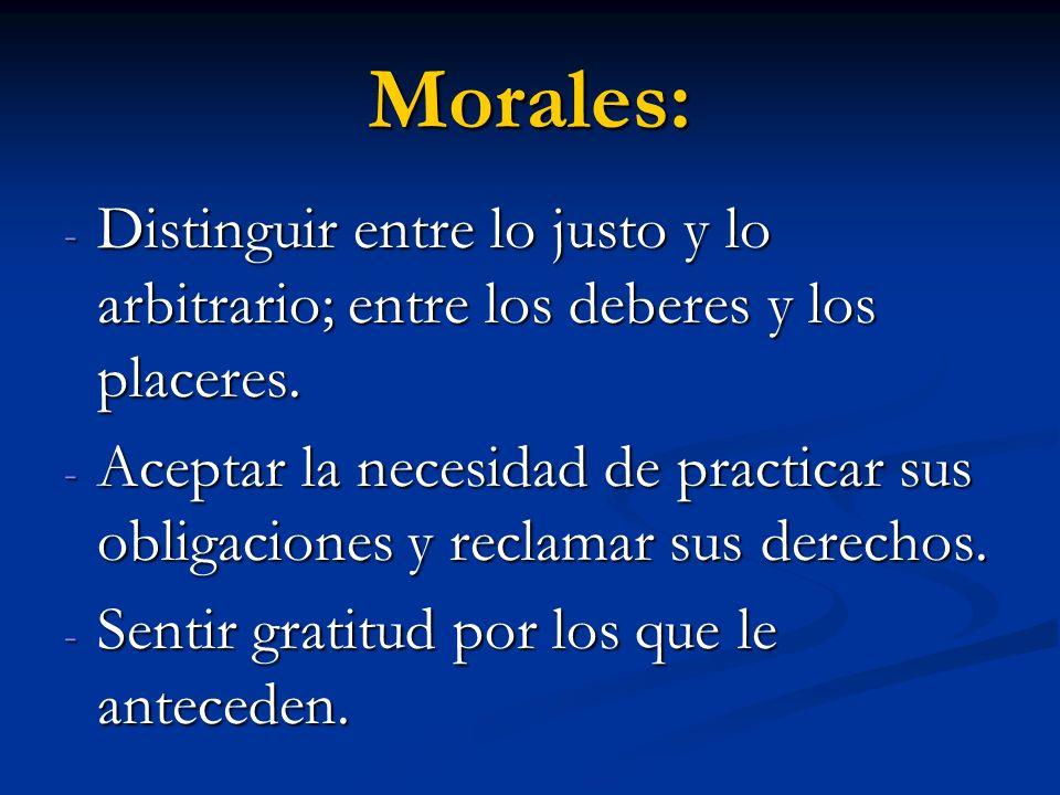 Morales: - Distinguir entre lo justo y lo arbitrario; entre los deberes y los placeres. - Aceptar la necesidad de practicar sus obligaciones y reclama