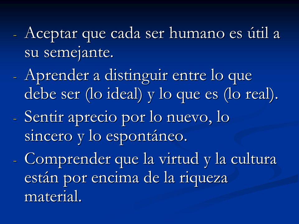 - Aceptar que cada ser humano es útil a su semejante. - Aprender a distinguir entre lo que debe ser (lo ideal) y lo que es (lo real). - Sentir aprecio