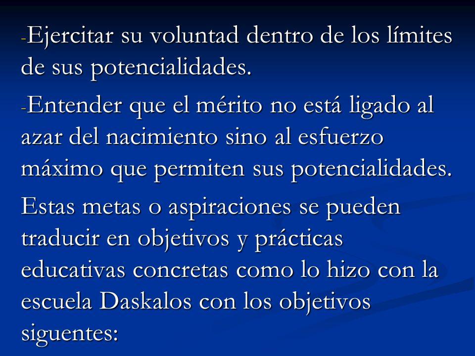 - Ejercitar su voluntad dentro de los límites de sus potencialidades. - Entender que el mérito no está ligado al azar del nacimiento sino al esfuerzo