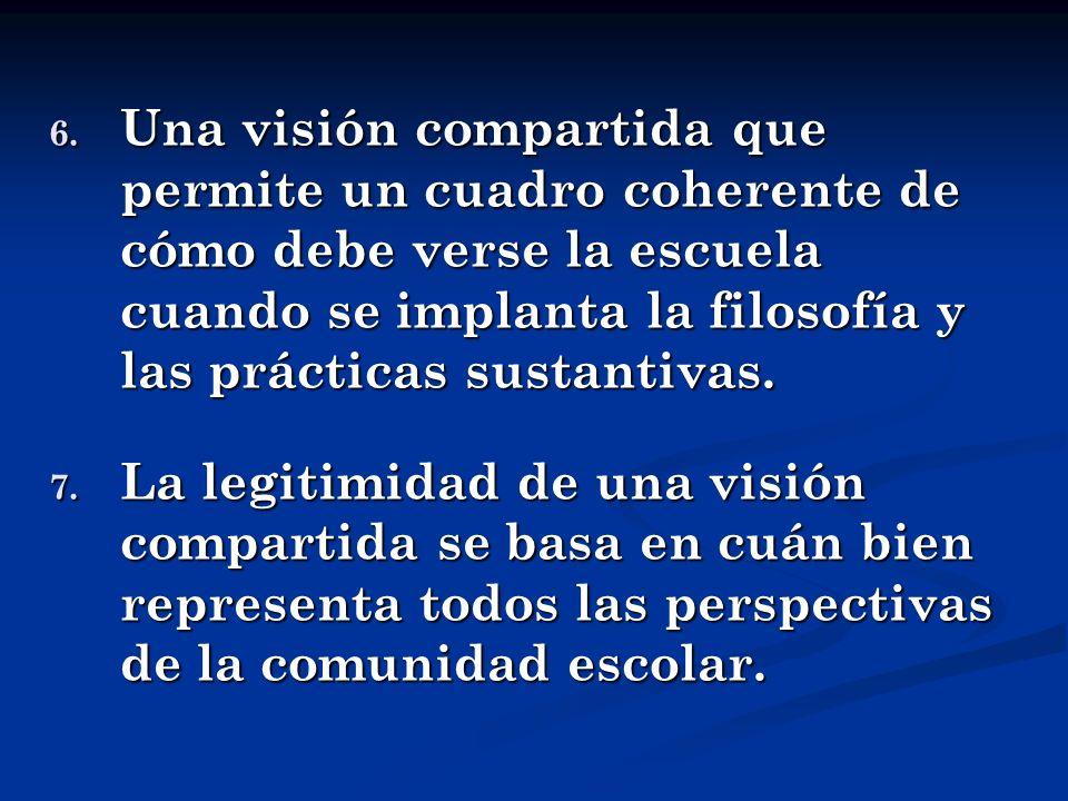 6. Una visión compartida que permite un cuadro coherente de cómo debe verse la escuela cuando se implanta la filosofía y las prácticas sustantivas. 7.