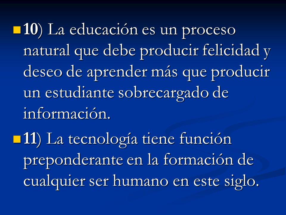 10) La educación es un proceso natural que debe producir felicidad y deseo de aprender más que producir un estudiante sobrecargado de información. 10)
