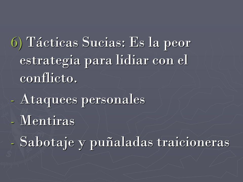 6) Tácticas Sucias: Es la peor estrategia para lidiar con el conflicto. - Ataquees personales - Mentiras - Sabotaje y puñaladas traicioneras