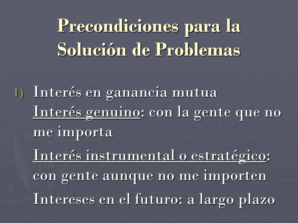Precondiciones para la Solución de Problemas 1) Interés en ganancia mutua Interés genuino: con la gente que no me importa Interés instrumental o estra