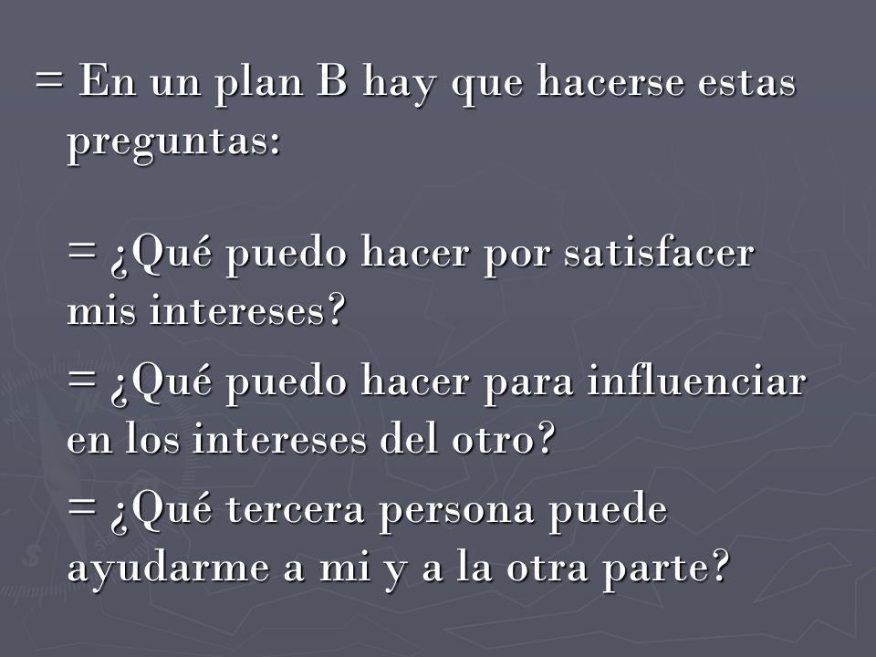 = En un plan B hay que hacerse estas preguntas: = ¿Qué puedo hacer por satisfacer mis intereses? = ¿Qué puedo hacer para influenciar en los intereses