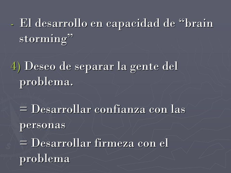 - El desarrollo en capacidad de brain storming 4) Deseo de separar la gente del problema. = Desarrollar confianza con las personas = Desarrollar firme