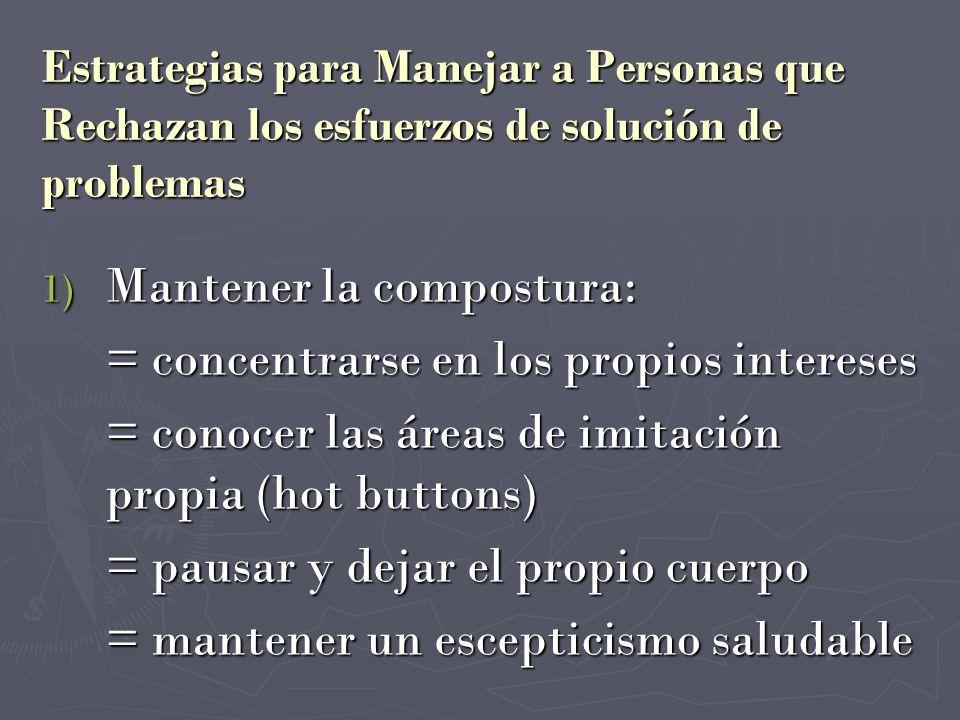 Estrategias para Manejar a Personas que Rechazan los esfuerzos de solución de problemas 1) Mantener la compostura: = concentrarse en los propios inter