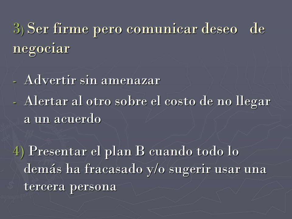 3 ) Ser firme pero comunicar deseo de negociar - Advertir sin amenazar - Alertar al otro sobre el costo de no llegar a un acuerdo 4) Presentar el plan