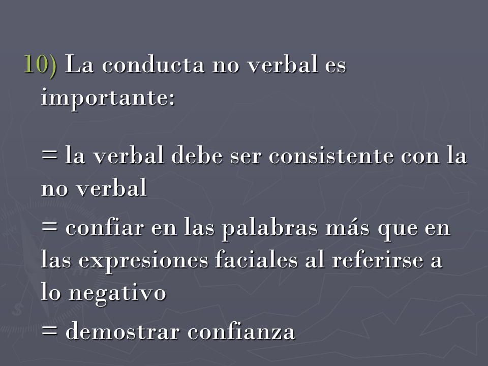 10) La conducta no verbal es importante: = la verbal debe ser consistente con la no verbal = confiar en las palabras más que en las expresiones facial
