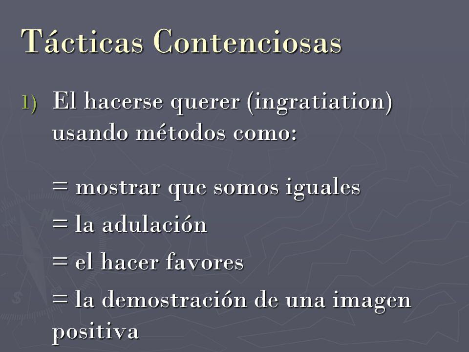 Tácticas Contenciosas 1) El hacerse querer (ingratiation) usando métodos como: = mostrar que somos iguales = la adulación = el hacer favores = la demo