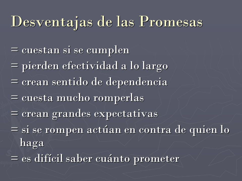 Desventajas de las Promesas = cuestan si se cumplen = pierden efectividad a lo largo = crean sentido de dependencia = cuesta mucho romperlas = crean g