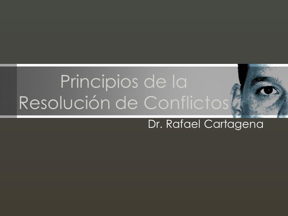 Principios de la Resolución de Conflictos Dr. Rafael Cartagena