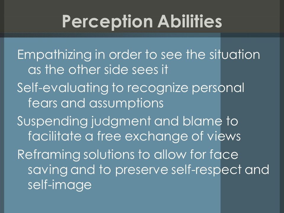 Perception Abilities Empathizing in order to see the situation as the other side sees it Self-evaluating to recognize personal fears and assumptions Suspending judgment and blame to facilitate a free exchange of views Reframing solutions to allow for face saving and to preserve self-respect and self-image