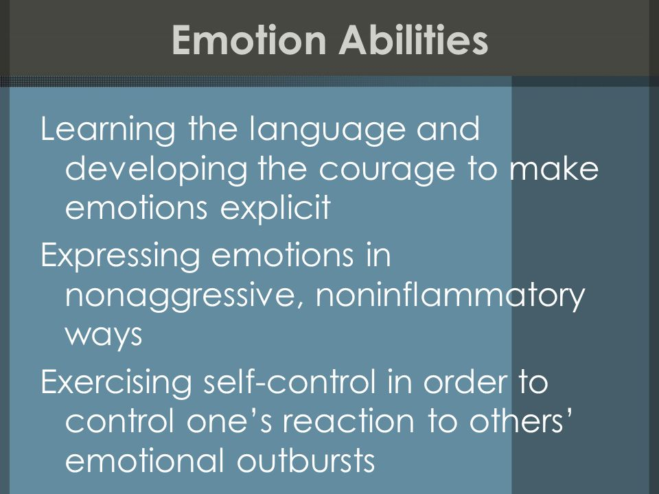 Emotion Abilities Learning the language and developing the courage to make emotions explicit Expressing emotions in nonaggressive, noninflammatory way