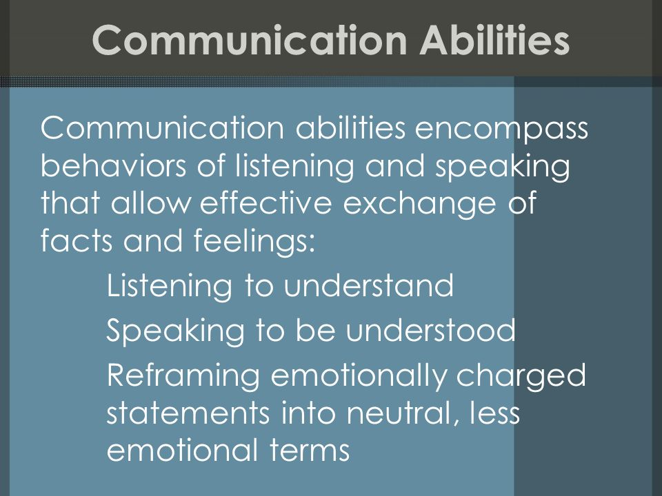 Communication Abilities Communication abilities encompass behaviors of listening and speaking that allow effective exchange of facts and feelings: Lis