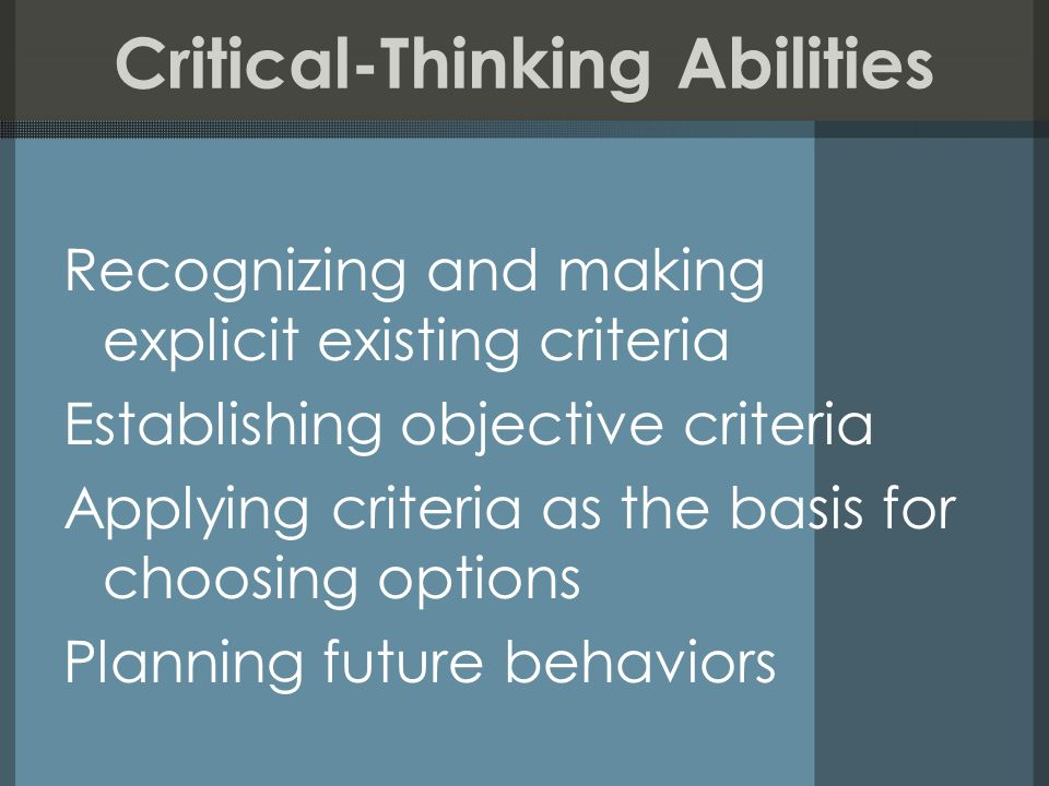 Critical-Thinking Abilities Recognizing and making explicit existing criteria Establishing objective criteria Applying criteria as the basis for choos