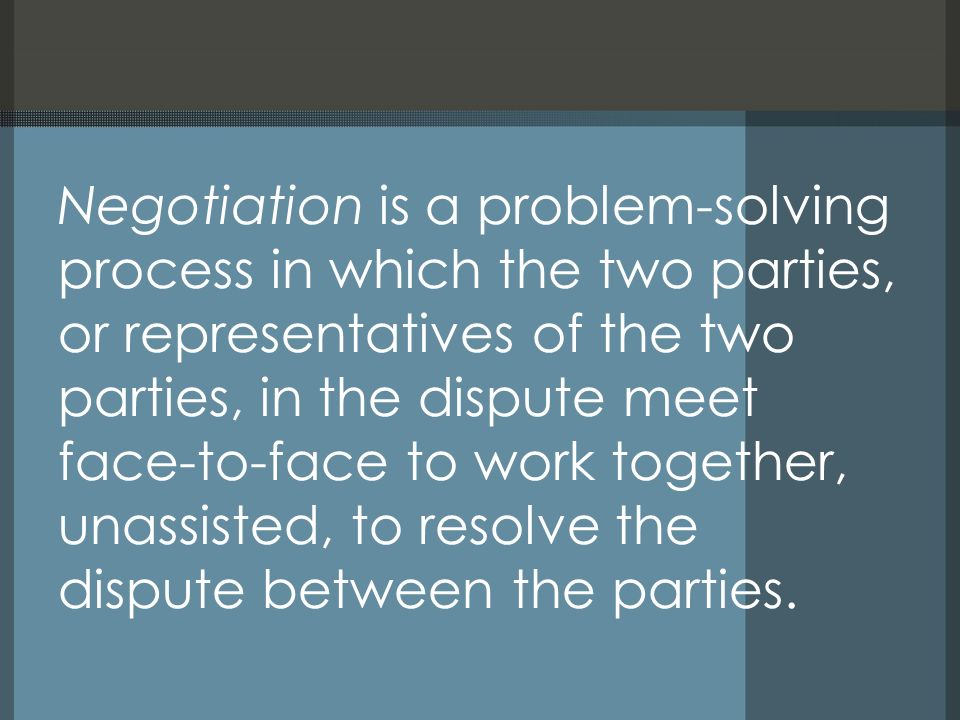 Negotiation is a problem-solving process in which the two parties, or representatives of the two parties, in the dispute meet face-to-face to work tog