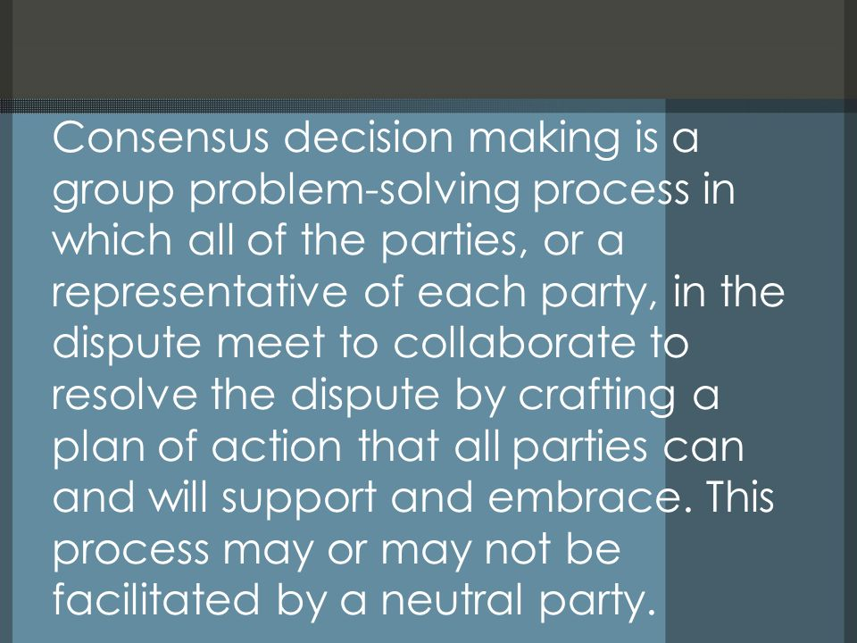 Consensus decision making is a group problem-solving process in which all of the parties, or a representative of each party, in the dispute meet to collaborate to resolve the dispute by crafting a plan of action that all parties can and will support and embrace.