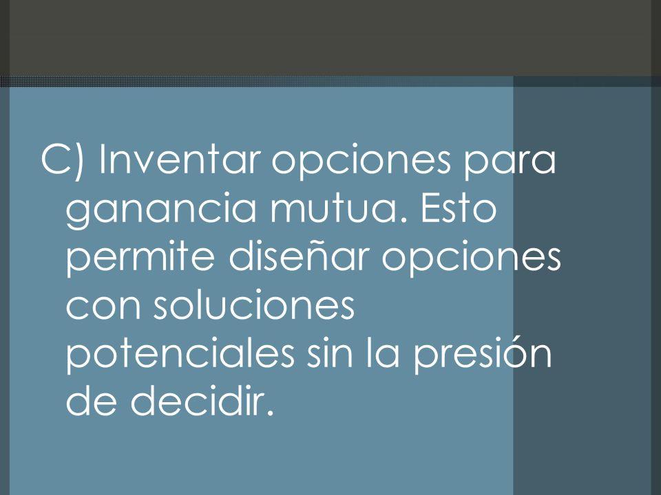 C) Inventar opciones para ganancia mutua. Esto permite diseñar opciones con soluciones potenciales sin la presión de decidir.