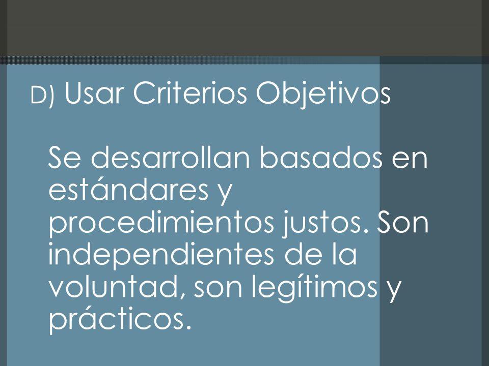 D) Usar Criterios Objetivos Se desarrollan basados en estándares y procedimientos justos. Son independientes de la voluntad, son legítimos y prácticos
