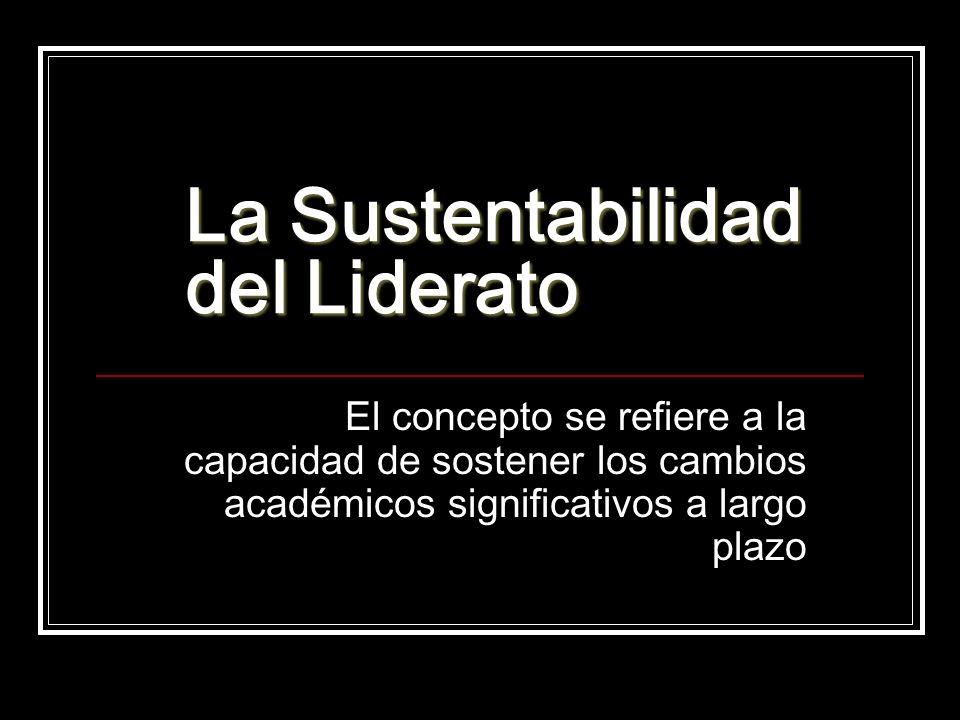 La Sustentabilidad del Liderato El concepto se refiere a la capacidad de sostener los cambios académicos significativos a largo plazo