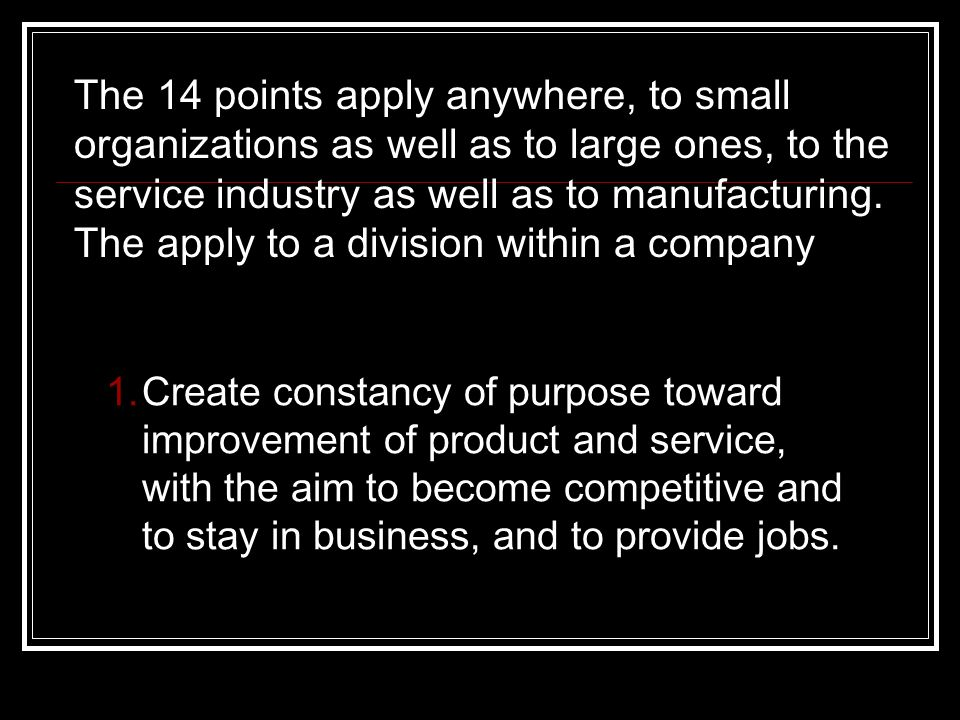 The 14 points apply anywhere, to small organizations as well as to large ones, to the service industry as well as to manufacturing. The apply to a div