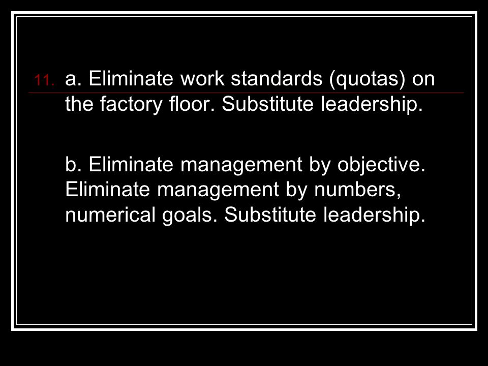 a. Eliminate work standards (quotas) on the factory floor. Substitute leadership. b. Eliminate management by objective. Eliminate management by number