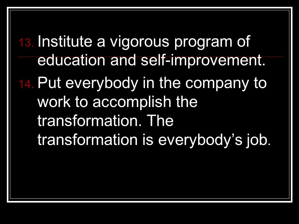 Institute a vigorous program of education and self-improvement. Put everybody in the company to work to accomplish the transformation. The transformat