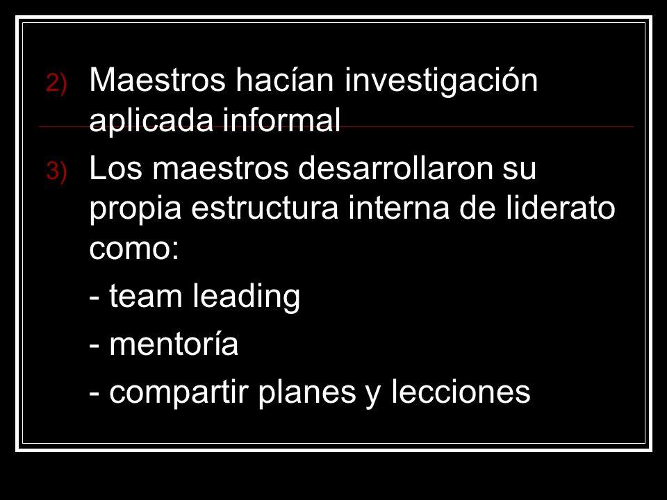 Maestros hacían investigación aplicada informal Los maestros desarrollaron su propia estructura interna de liderato como: - team leading - mentoría - compartir planes y lecciones