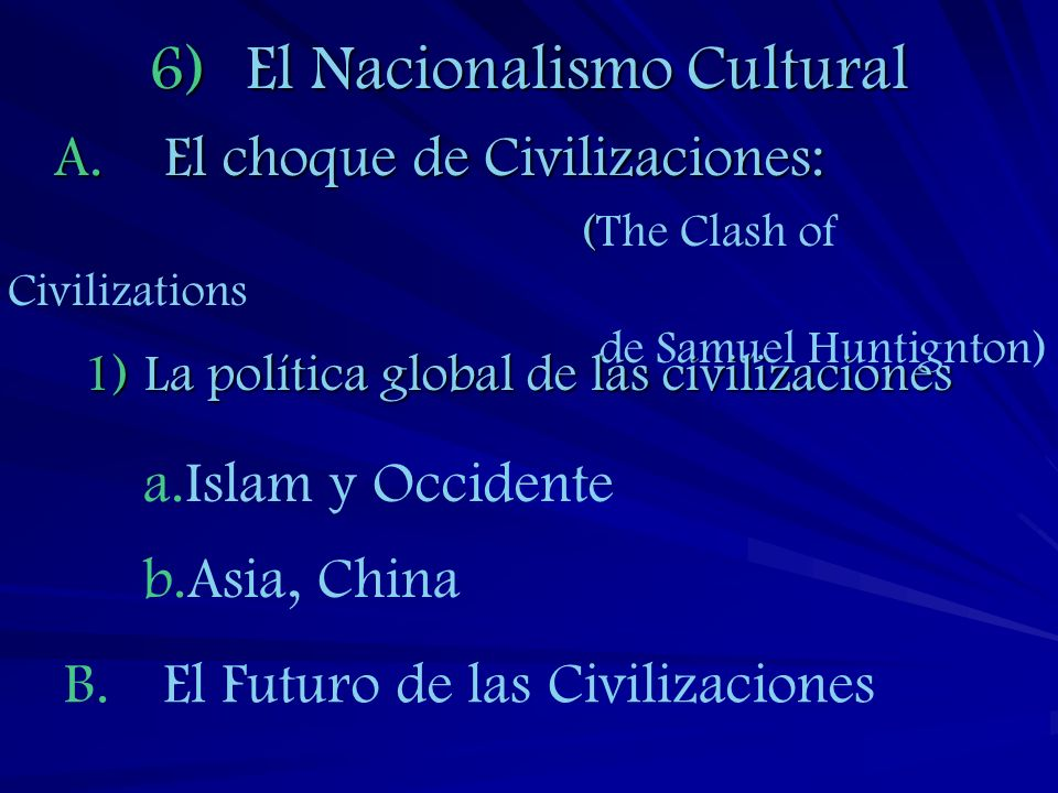 6)El Nacionalismo Cultural A.El choque de Civilizaciones: ( (The Clash of Civilizations de Samuel Huntignton) 1)La política global de las civilizacion