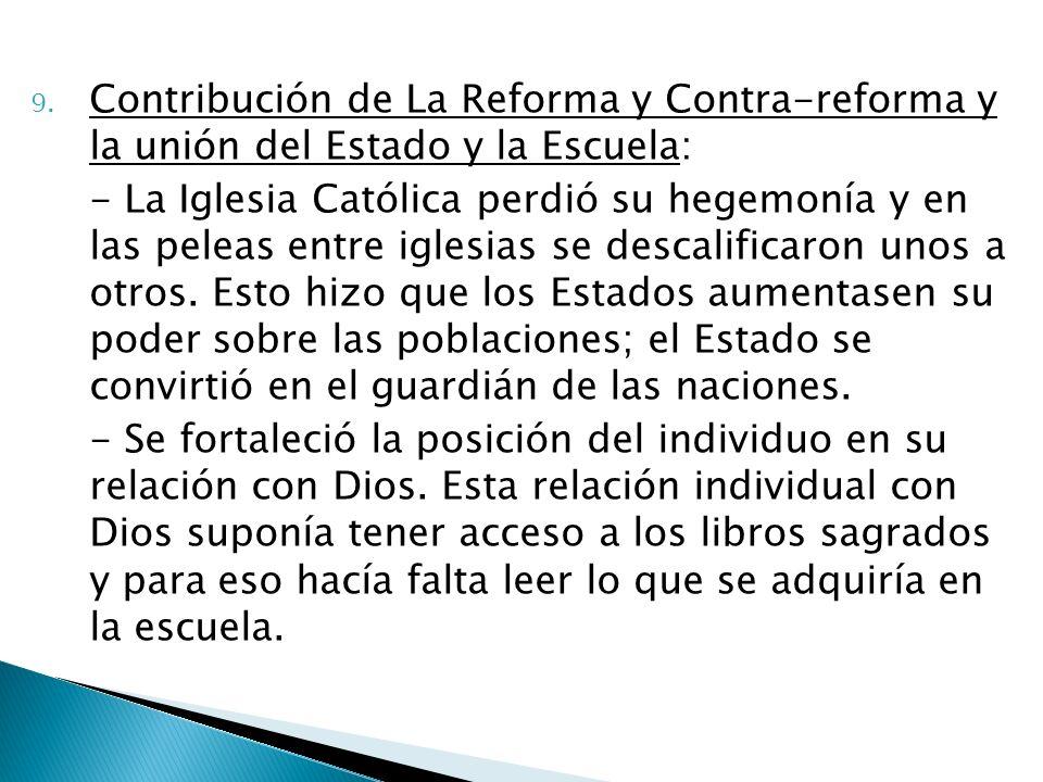 9. Contribución de La Reforma y Contra-reforma y la unión del Estado y la Escuela: - La Iglesia Católica perdió su hegemonía y en las peleas entre igl