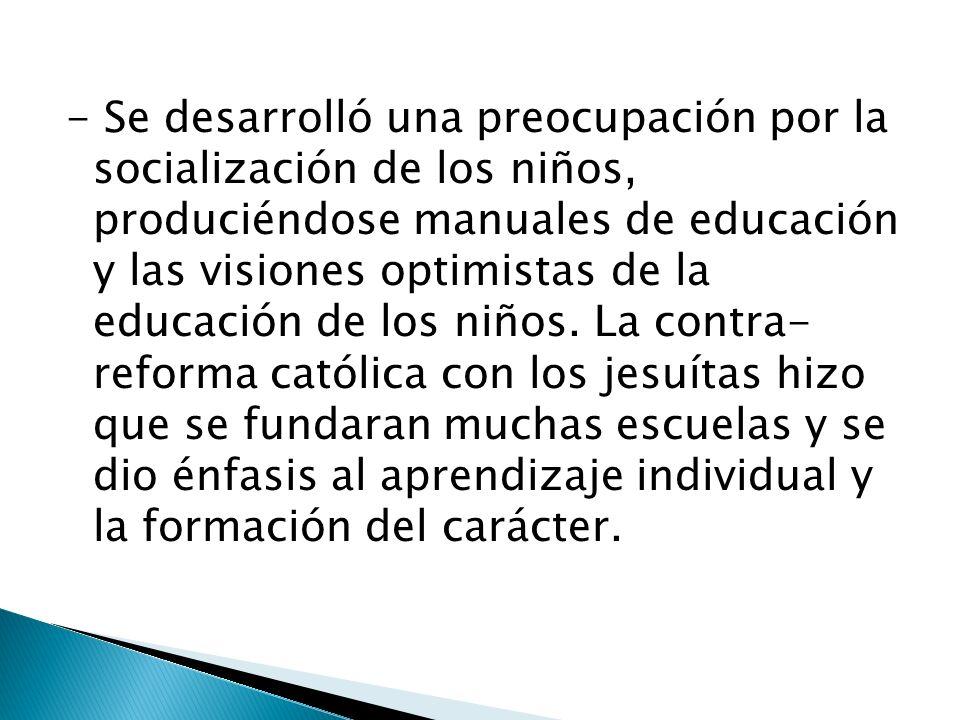 - Se desarrolló una preocupación por la socialización de los niños, produciéndose manuales de educación y las visiones optimistas de la educación de l