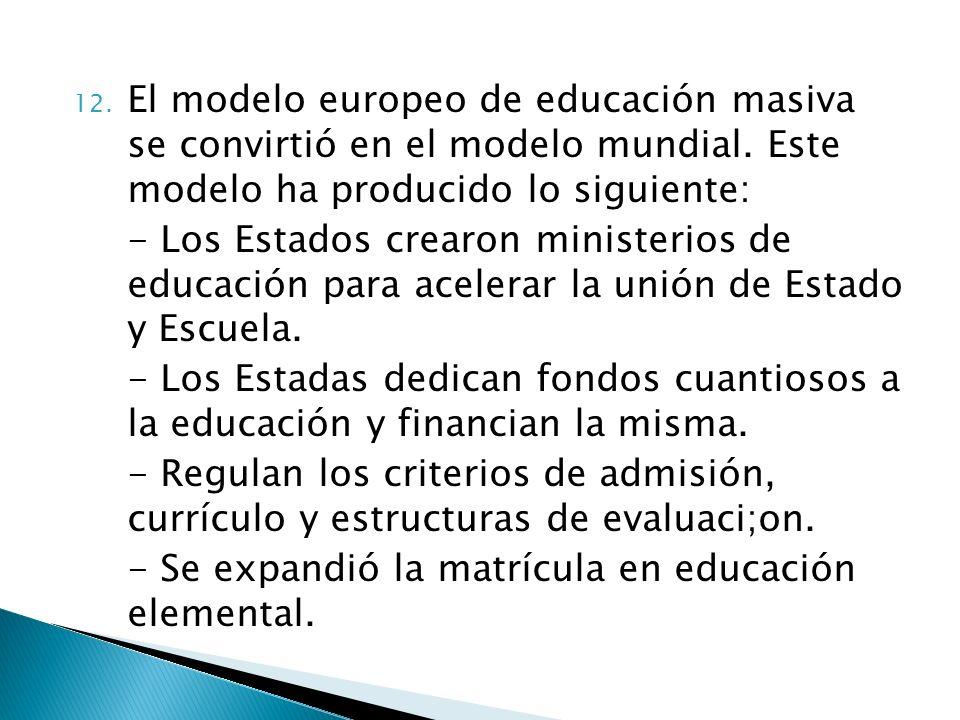 12. El modelo europeo de educación masiva se convirtió en el modelo mundial. Este modelo ha producido lo siguiente: - Los Estados crearon ministerios