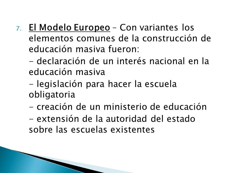 7. El Modelo Europeo – Con variantes los elementos comunes de la construcción de educación masiva fueron: - declaración de un interés nacional en la e