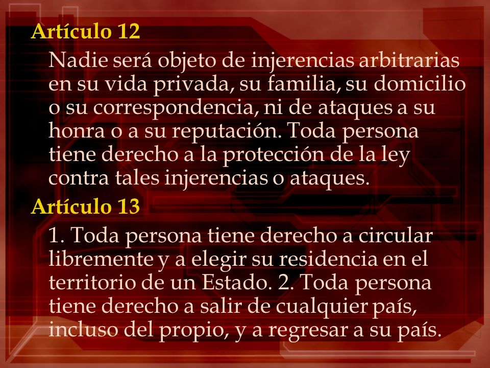Artículo 12 Nadie será objeto de injerencias arbitrarias en su vida privada, su familia, su domicilio o su correspondencia, ni de ataques a su honra o