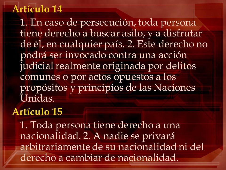Artículo 14 1. En caso de persecución, toda persona tiene derecho a buscar asilo, y a disfrutar de él, en cualquier país. 2. Este derecho no podrá ser