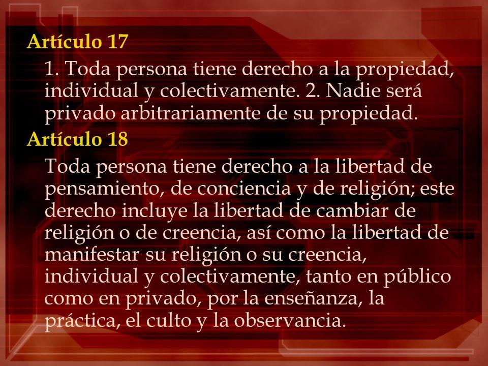 Artículo 17 1. Toda persona tiene derecho a la propiedad, individual y colectivamente. 2. Nadie será privado arbitrariamente de su propiedad. Artículo