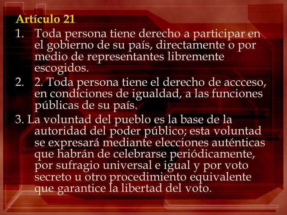 Artículo 21 1.Toda persona tiene derecho a participar en el gobierno de su país, directamente o por medio de representantes libremente escogidos. 2.2.
