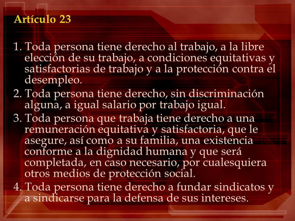 Artículo 23 1. Toda persona tiene derecho al trabajo, a la libre elección de su trabajo, a condiciones equitativas y satisfactorias de trabajo y a la